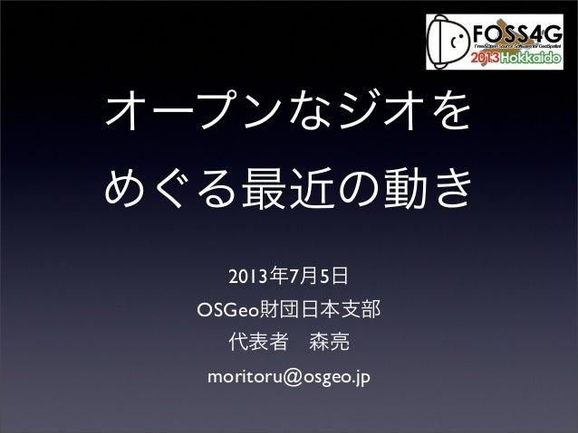 オープンなジオを めぐる最近の動き 2013年7月5日 OSGeo財団日本支部 代表者森亮 moritoru@osgeo.jp