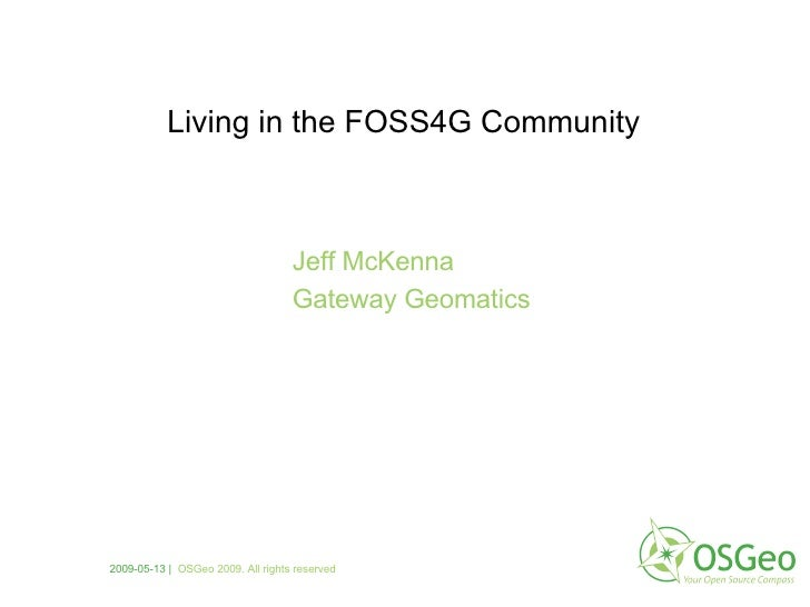 Jeff McKenna Gateway Geomatics Living in the FOSS4G Community 2009-05-13     OSGeo 2009. All rights reserved