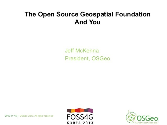 2013-11-15 | OSGeo 2013. All rights reserved Jeff McKenna President, OSGeo The Open Source Geospatial Foundation And You