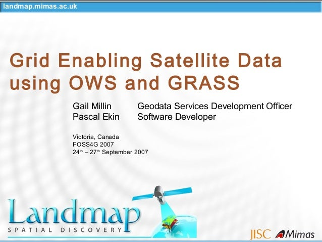 landmap.mimas.ac.uk Grid Enabling Satellite Data using OWS and GRASS Gail Millin Geodata Services Development Officer Pasc...