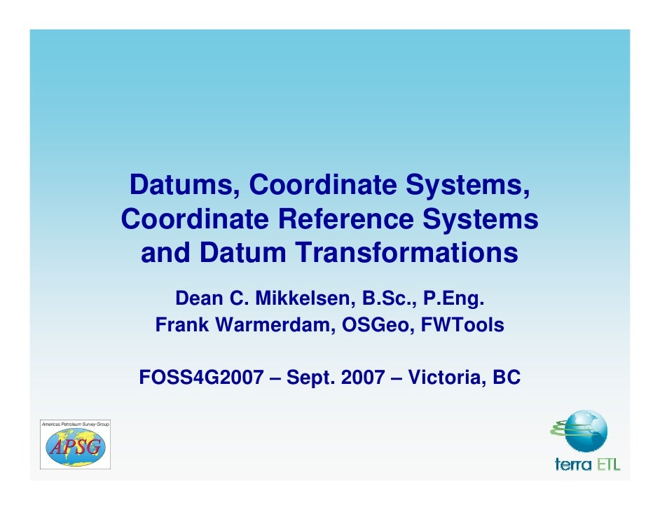 Datums, Coordinate Systems, Coordinate Reference Systems  and Datum Transformations     Dean C. Mikkelsen, B.Sc., P.Eng.  ...