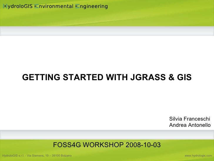 GETTING STARTED WITH JGRASS & GIS Silvia Franceschi Andrea Antonello FOSS4G WORKSHOP 2008-10-03