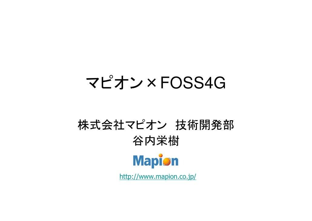 マピオン×FOSS4G  株式会社マピオン 技術開発部      谷内栄樹     http://www.mapion.co.jp/