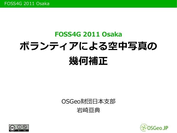 FOSS4G 2011 Osaka                     FOSS4G 2011 Osaka       ボランティアによる空中写真の            幾何補正                      OSGeo財団...