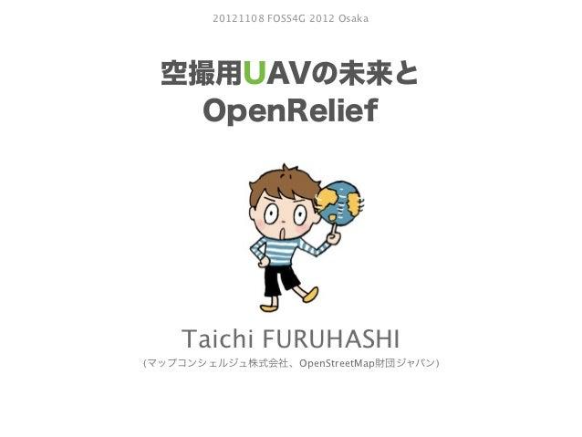 20121108 FOSS4G 2012 Osaka  空撮用UAVの未来と    OpenRelief    Taichi FURUHASHI(マップコンシェルジュ株式会社、OpenStreetMap財団ジャパン)