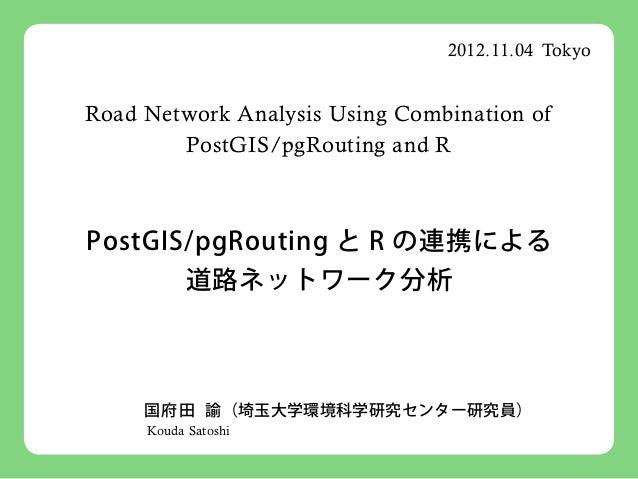 2012.11.04 TokyoRoad Network Analysis Using Combination of        PostGIS/pgRouting and RPostGIS/pgRouting と R の連携による     ...