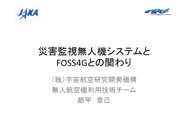 災害監視無人機システムと          関わり  FOSS4Gとの関わり (独)宇宙航空研究開発機構 無人航空機利用技術チーム      都甲 章己