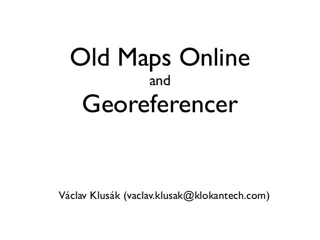 Old Maps Online and  Georeferencer  Václav Klusák (vaclav.klusak@klokantech.com)