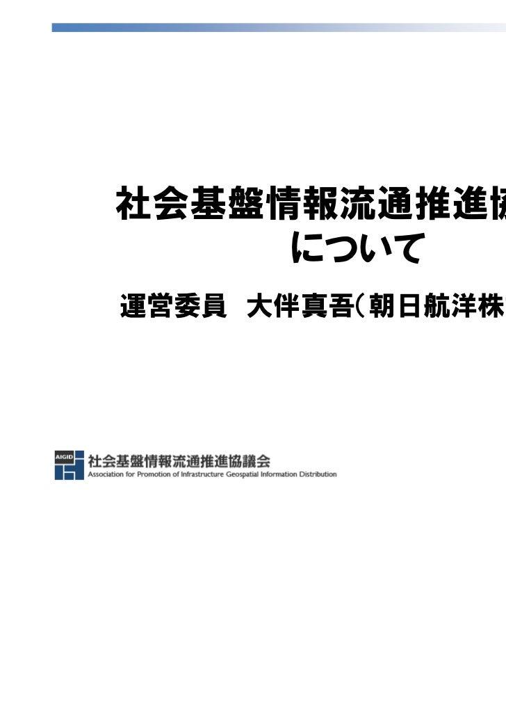 社会基盤情報流通推進協議会     について運営委員 大伴真吾(朝日航洋株式会社)                      1