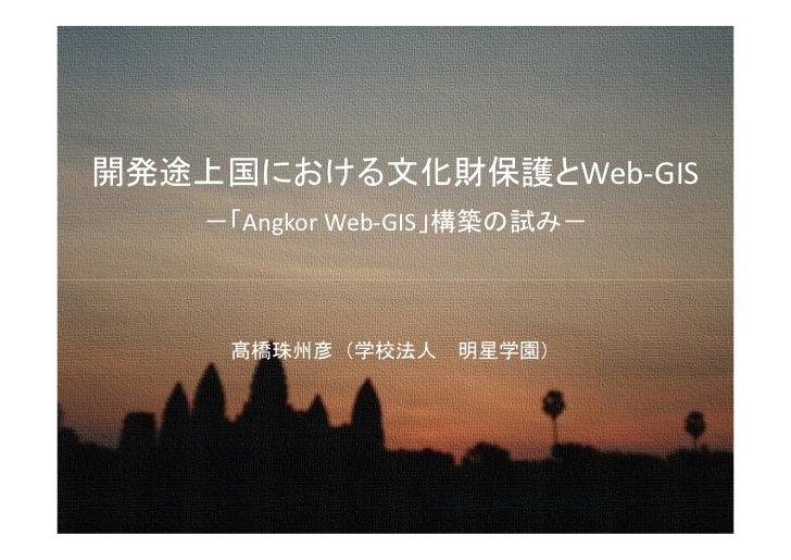 開発途上国における文化財保護とWeb-GIS    -「Angkor Web-GIS」構築の試み-     髙橋珠州彦(学校法人 明星学園)
