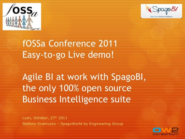 fOSSa Conference 2011Easy-to-go Live demo!Agile BI at work with SpagoBI,the only 100% open sourceBusiness Intelligence sui...