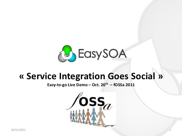 « Service Integration Goes Social »             Easy-to-go Live Demo – Oct. 26th – fOSSa 201116/11/2011                   ...
