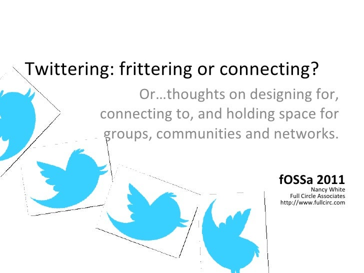 Twittering: frittering or connecting? Or…thoughts on designing for, connecting to, and holding space for groups, communiti...