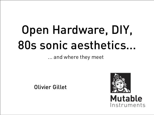 Open Hardware, DIY,80s sonic aesthetics...        ... and where they meet   Olivier Gillet