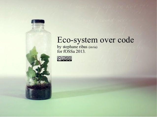Eco-system over code by stephane ribas (inria) for fOSSa 2013.