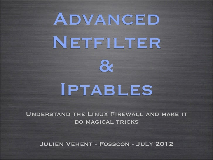 Advanced      Netfilter          &      IptablesUnderstand the Linux Firewall and make it           do magical tricks   Ju...