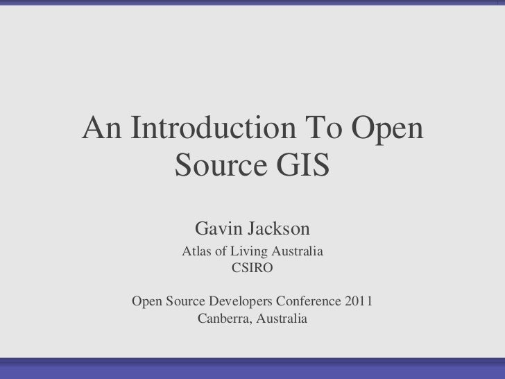 An Introduction To Open Source GIS Gavin Jackson Atlas of Living Australia CSIRO Open Source Developers Conference 2011 Ca...