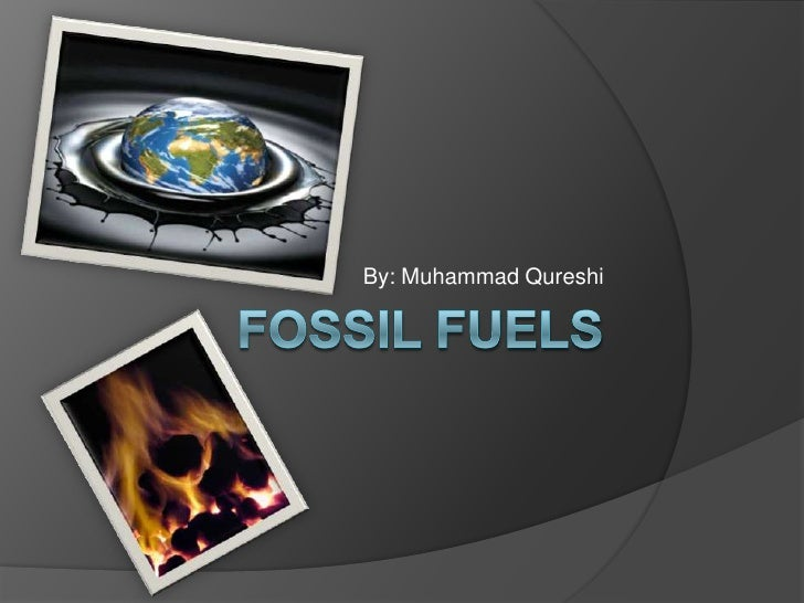 Fossil Fuels<br />By: Muhammad Qureshi<br />
