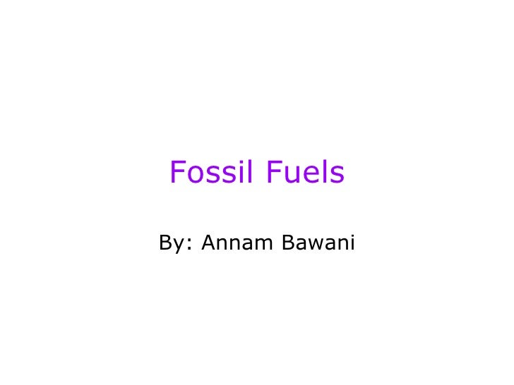 Fossil Fuels By: Annam Bawani
