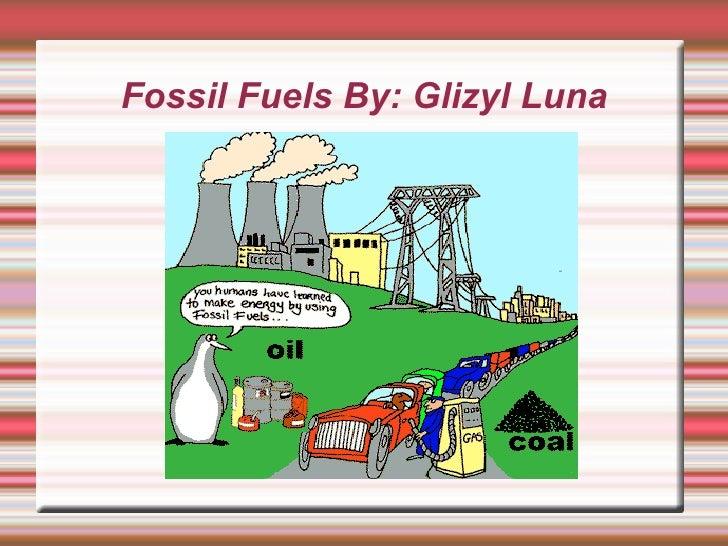 Fossil Fuels By: Glizyl Luna