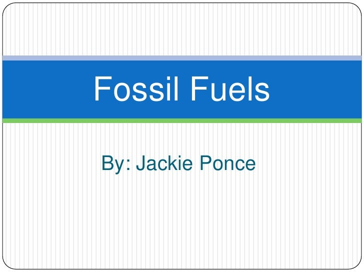 By: Jackie Ponce<br />Fossil Fuels<br />