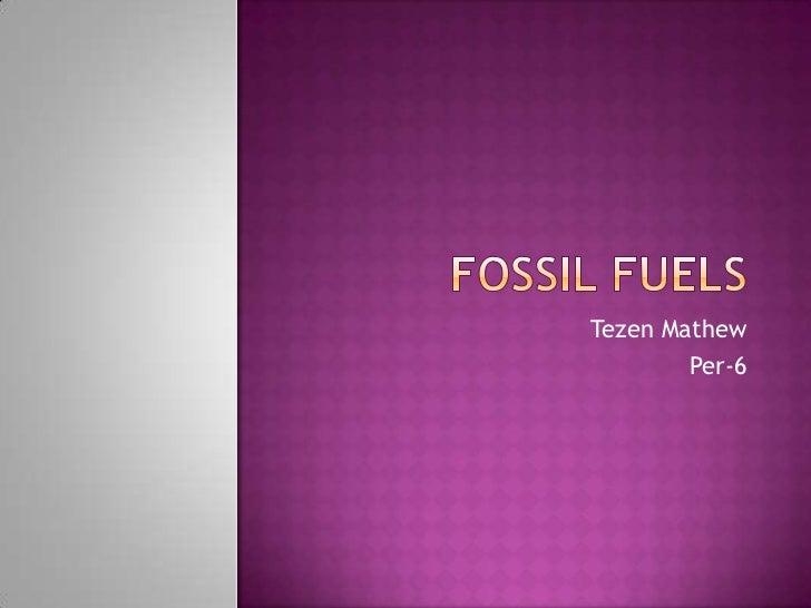 Fossil Fuels <br />Tezen Mathew<br />Per-6<br />