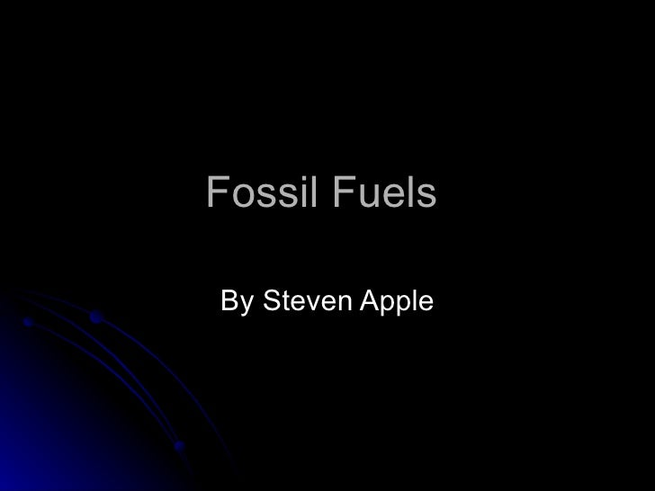 Fossil Fuels  By Steven Apple