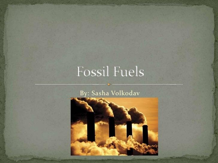 By: Sasha Volkodav<br />Fossil Fuels<br />