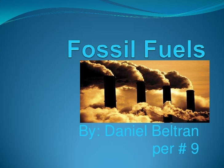 Fossil Fuels <br />By: Daniel Beltran<br />per # 9<br />