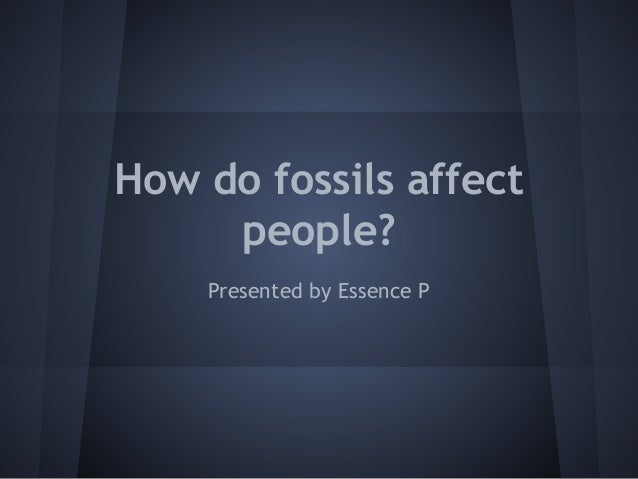 How do fossils affect people? Presented by Essence P