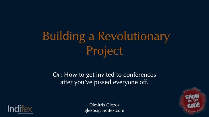 Building a Revolutionary         Project  Or: How to get invited to conferences    after you've pissed everyone off.      ...