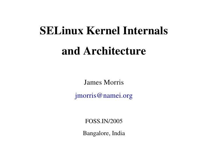 SELinuxKernelInternals     andArchitecture          JamesMorris       jmorris@namei.org           FOSS.IN/2005        ...