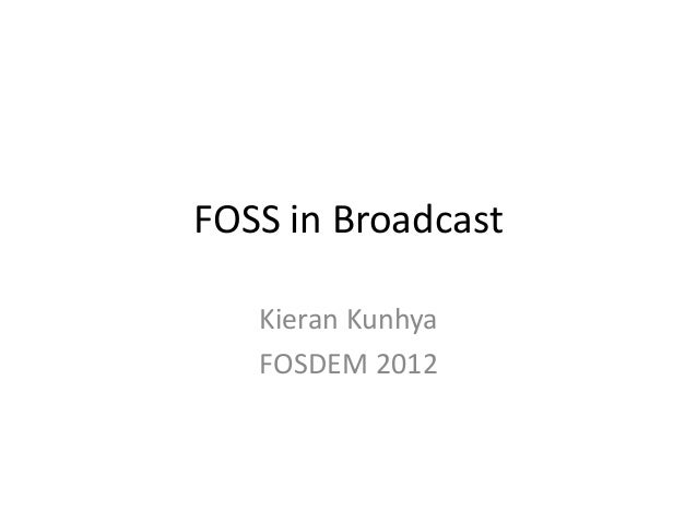 FOSS in Broadcast Kieran Kunhya FOSDEM 2012