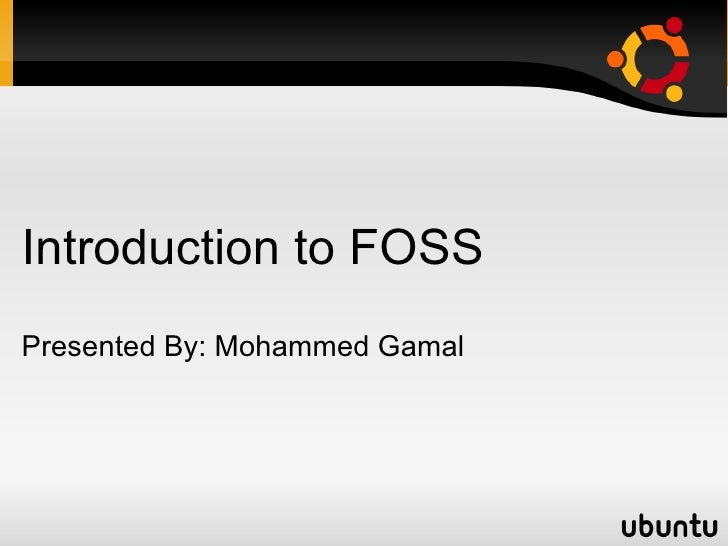 Introduction to FOSS Presented By: Mohammed Gamal