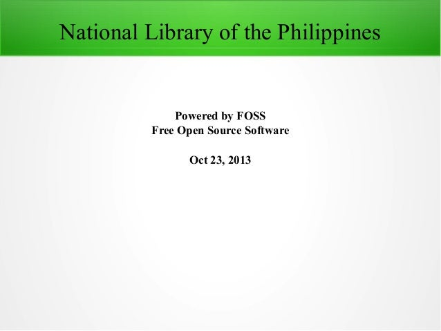 National Library of the Philippines  Powered by FOSS Free Open Source Software Oct 23, 2013