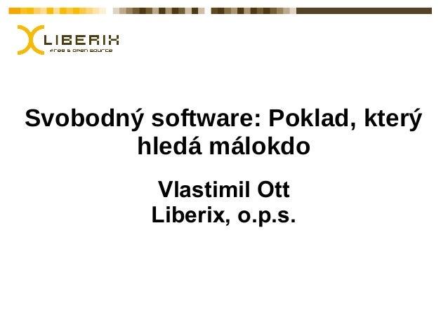 Svobodný software: Poklad, který hledá málokdo Vlastimil Ott Liberix, o.p.s.