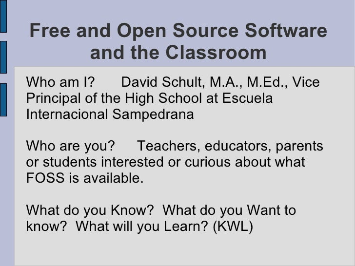 Free and Open Source Software and the Classroom <ul><li>Who am I? David Schult, M.A., M.Ed., Vice Principal of the High Sc...