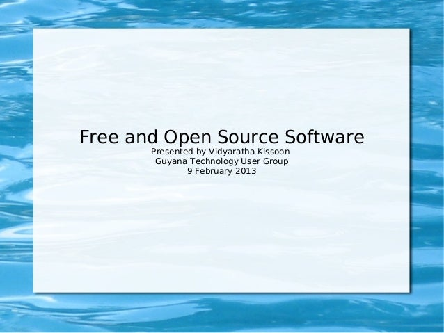 Free and Open Source Software       Presented by Vidyaratha Kissoon        Guyana Technology User Group               9 Fe...