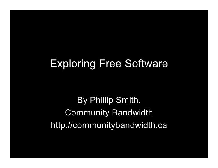 Exploring Free Software           By Phillip Smith,     Community Bandwidth http://communitybandwidth.ca