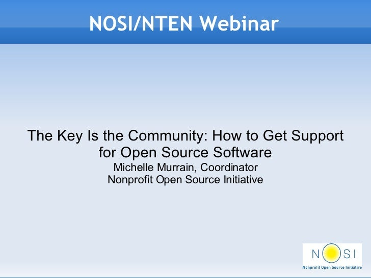 NOSI/NTEN Webinar The Key Is the Community: How to Get Support for Open Source Software Michelle Murrain, Coordinator Nonp...