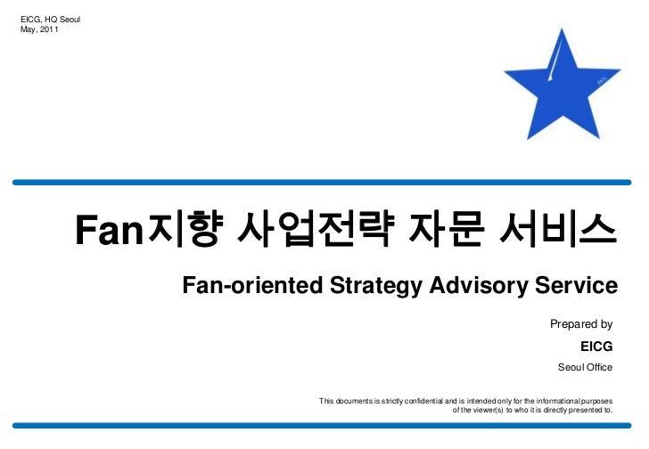 EICG, HQ Seoul<br />May, 2011<br />Fan지향 사업전략 자문 서비스<br />Fan-oriented Strategy Advisory Service<br />Prepared by<br />EIC...