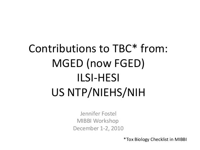 Contributions to TBC* from: MGED (now FGED) ILSI-HESI US NTP/NIEHS/NIH Jennifer Fostel MIBBI Workshop December 1-2, 2010 *...