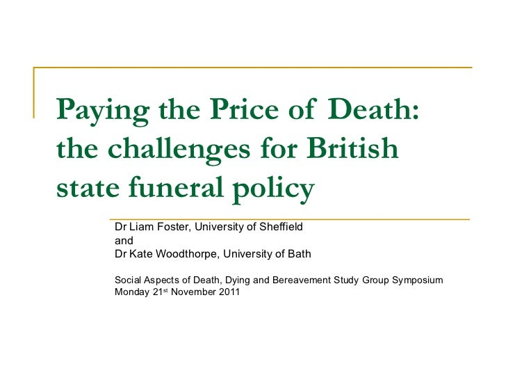Paying the Price of Death:  the challenges for British state funeral policy   Dr Liam Foster, University of Sheffield and ...