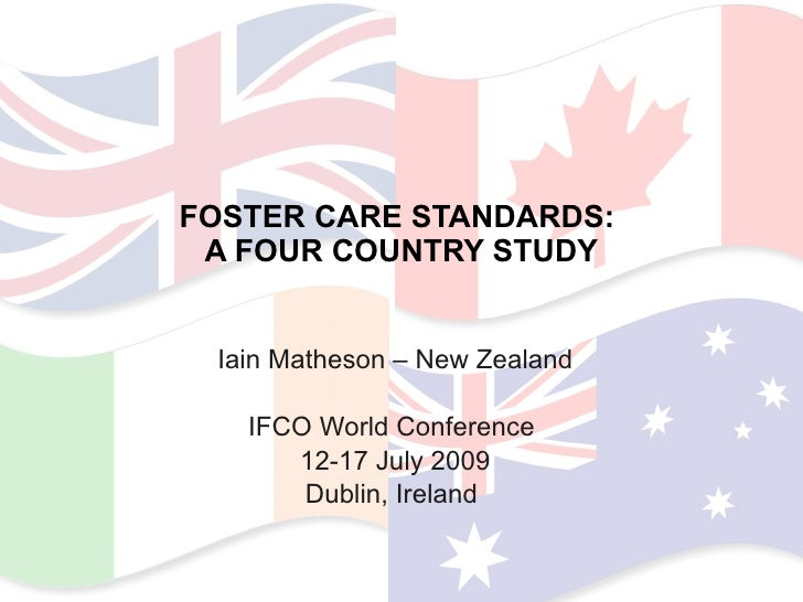 FOSTER CARE STANDARDS:  A FOUR COUNTRY STUDY Iain Matheson – New Zealand IFCO World Conference  12-17 July 2009 Dublin, Ir...