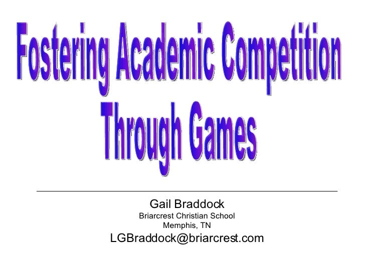 Gail Braddock Briarcrest Christian School Memphis, TN [email_address] Fostering Academic Competition Through Games