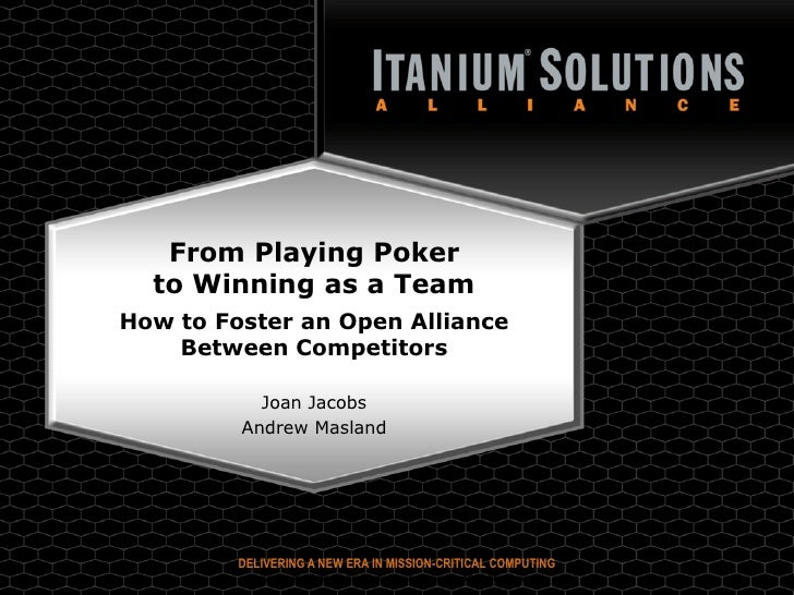 From Playing Poker   to Winning as a Team How to Foster an Open Alliance     Between Competitors             Joan Jacobs  ...