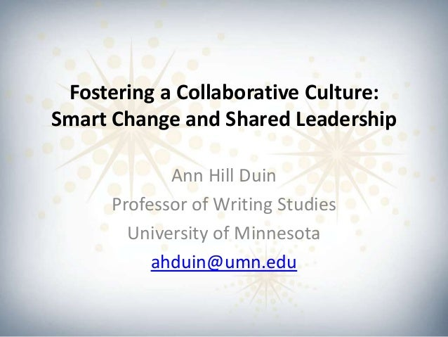 Fostering a Collaborative Culture: Smart Change and Shared Leadership Ann Hill Duin Professor of Writing Studies Universit...