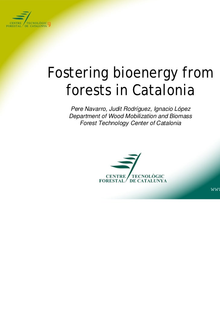 Fostering bioenergy from   forests in Catalonia   Pere Navarro, Judit Rodríguez, Ignacio López   Department of Wood Mobili...