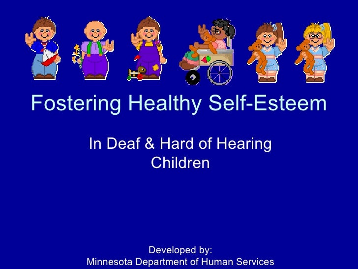 Fostering Healthy Self-Esteem In Deaf & Hard of Hearing Children Developed by: Minnesota Department of Human Services