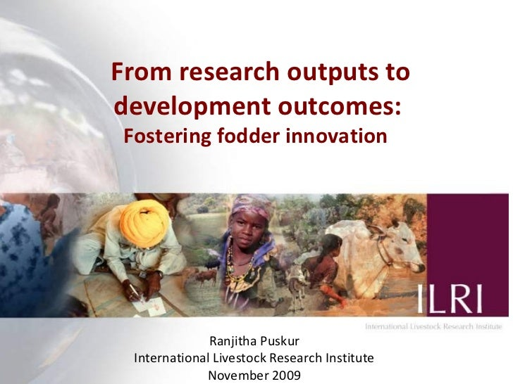 From r esearch outputs to development outcomes:  Fostering fodder innovation  Ranjitha Puskur International Livestock Rese...